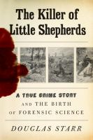 Cover image for The killer of little shepherds : a true crime story and the birth of forensic science / Douglas Starr.