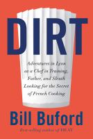 Cover image for Dirt : adventures in Lyon as a chef in training, father, and sleuth looking for the secret of French cooking / Bill Buford.