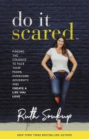 Cover image for Do it scared : finding the courage to face your fears, overcome adversity, and create a life you love / Ruth Soukup.