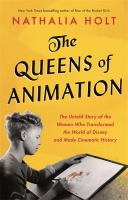 Cover image for The queens of animation : the untold story of the women who transformed the world of Disney and made cinematic history / Nathalia Holt.