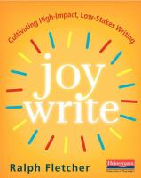 Cover image for Joy write : cultivating high-impact, low-stakes writing / Ralph Fletcher.