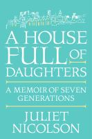 Cover image for A house full of daughters : a memoir of seven generations / Juliet Nicolson.