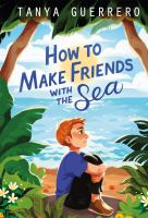 Cover image for How to make friends with the sea / Tanya Guerrero.