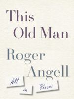 Imagen de portada para This old man : all in pieces / Roger Angell.