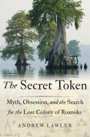 Imagen de portada para The secret token : myth, obsession, and the search for the lost colony of Roanoke / Andrew Lawler.