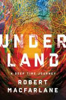 Cover image for Underland : a deep time journey / Robert Macfarlane.