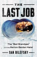 "Cover image for The last job : the ""bad grandpas"" and the Hatton Garden heist / Dan Bilefsky."