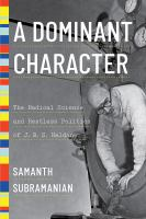 Cover image for A dominant character : the radical science and restless politics of J. B. S. Haldane / Samanth Subramanian.