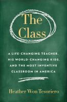 Cover image for The Class : A Life-Changing Teacher, His World-Changing Kids, and the Most Inventive Classroom in America / Heather Won Tesoriero.