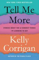 Cover image for Tell me more : stories about the 12 hardest things I'm learning to say / Kelly Corrigan.