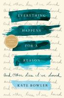 Cover image for Everything happens for a reason : and other lies I've loved / Kate Bowler.