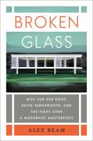 Cover image for Broken glass : Mies van der Rohe, Edith Farnsworth, and the fight over a modernist masterpiece / Alex Beam.