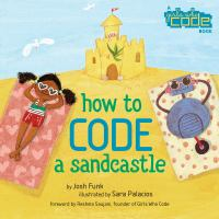 Cover image for How to code a sandcastle / by Josh Funk ; illustrated by Sara Palacios ; foreword by Reshma Saujani, founder of Girls Who Code.