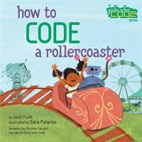 Cover image for How to code a rollercoaster / written by Josh Funk ; illustrated by Sara Palacios ; foreword by Reshma Saujani, founder of Girls Who Code.