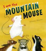 Cover image for I am the mountain mouse : four furry tales, one crazy mouse! / Gianna Marino.