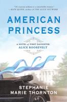 Cover image for American princess : a novel of first daughter Alice Roosevelt / Stephanie Marie Thornton.