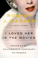 Cover image for I loved her in the movies : memories of Hollywood's legendary actresses / Robert J. Wagner with Scott Eyman.