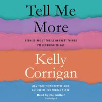 Cover image for Tell me more [sound recording] : stories about the 12 hardest things I'm learning to say / Kelly Corrigan.