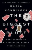 Cover image for The biggest bluff : how I learned to pay attention, master myself, and win / Maria Konnikova.