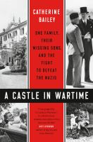 Cover image for A castle in wartime : one family, their missing sons, and the fight to defeat the Nazis / Catherine Bailey ; maps illustrated by Ian Moores.