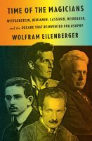 Cover image for Time of the magicians : Wittgenstein, Benjamin, Cassirer, Heidegger, and the decade that reinvented philosophy / Wolfram Eilenberger ; translated by Shaun Whiteside.