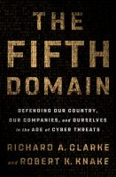 Cover image for The fifth domain : defending our country, our companies, and ourselves in the age of cyber threats / Richard A. Clarke and Robert K. Knake.
