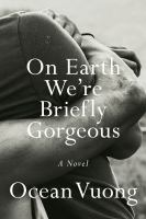 Imagen de portada para On earth we're briefly gorgeous / Ocean Vuong.