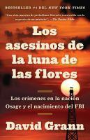 Cover image for Los asesinos de la luna de las flores : los crímenes en la nación Osage y el nacimiento del FBI / David Grann ; traducción de Luis Murillo Fort.