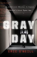 Cover image for Gray day : my undercover mission to expose America's first cyber spy / Eric O'Neill.