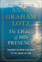 Cover image for The light of His presence : prayers to draw you near to the heart of God / Anne Graham Lotz.
