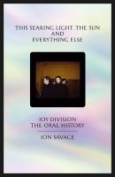 Cover image for This searing light, the sun and everything else : Joy Division : the oral history / Jon Savage.