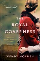 Cover image for The royal governess : a novel of Queen Elizabeth II's childhood / Wendy Holden.