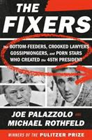 Cover image for The fixers : the bottom-feeders, crooked lawyers, gossipmongers, and porn stars who created the 45th president / Joe Palazzolo and Michael Rothfeld.