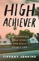 Cover image for High achiever : the incredible true story of one addict's double life / Tiffany Jenkins.