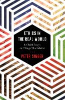 Cover image for Ethics in the real world : 82 brief essays on things that matter / Peter Singer.