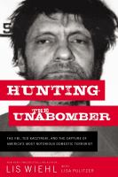 Cover image for Hunting the Unabomber : the FBI, Ted Kaczynski, and the capture of America's most notorious domestic terrorist / Lis Wiehl with Lisa Pulitzer.