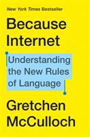Cover image for Because internet : understanding the new rules of language / Gretchen McCulloch.