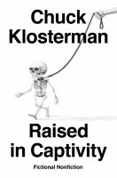 Cover image for Raised in captivity : fictional nonfiction / Chuck Klosterman.