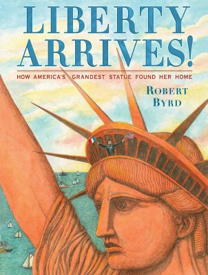 Cover image for Liberty arrives! : how America's grandest statue found her home / Robert Byrd.