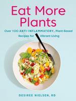 Imagen de portada para Eat more plants : over 100 anti-inflammatory, plant-based recipes for vibrant living / Desiree Nielsen, RD.