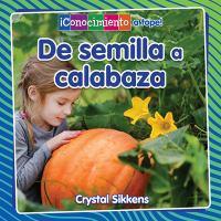 Cover image for De semilla a calabaza / Crystal Sikkens ; traducción de Pablo de la Vega.