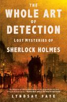 Cover image for The whole art of detection : lost mysteries of Sherlock Holmes / Lyndsay Faye.