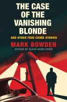 Cover image for The case of the vanishing blonde : and other true crime stories / Mark Bowden.