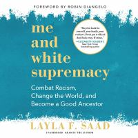 Cover image for Me and white supremacy [sound recording] : combat racism, change the world, and become a good ancestor / Layla F. Saad ; foreword by Robin DiAngelo.