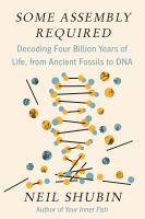 Cover image for Some assembly required : decoding four billion years of life, from ancient fossils to DNA / Neil Shubin.