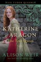 Cover image for Katherine of Aragon, the true queen / Alison Weir.