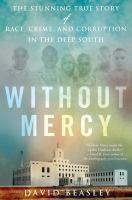 Cover image for Without mercy : the stunning true story of race, crime, and corruption in the Deep South / David Beasley.
