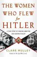 Cover image for The women who flew for Hitler : a true story of soaring ambition and searing rivalry / Clare Mulley.