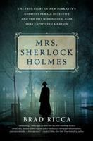 Cover image for Mrs. Sherlock Holmes : the true story of New York City's greatest female detective and the 1917 missing girl case that captivated a nation / Brad Ricca.