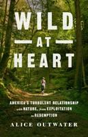 Cover image for Wild at heart : America's turbulent relationship with nature, from exploitation to redemption / Alice Outwater.
